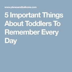 5 Important Things About Toddlers To Remember Every Day