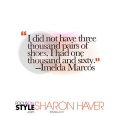"""I did not have three thousand pairs of shoes. I had one thousand and sixty."" -- Imelda Marcos  For more daily stylist tips + style inspiration, visit: https://focusonstyle.com/styleword/ #fashionquote #styleword"