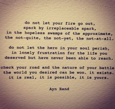 Do not let your fire go out, spark by irreplaceable spark in the hopeless swamp of the approximate, the not-quite, the not-yet, the not-at all.  Do not let the hero in your soul perish...  Check your road and the nature of your battle.  The world you desired can be won, it exists, it is real, it is possible, it is yours.  Ayn Rand #ysbh #livinglife #quotes