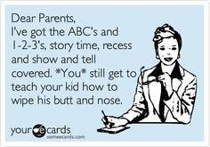 Dear Parents, I've got the ABC's and 1-2-3's, story time, recess and show and tell covered. *You* still get to teach your kid how to wipe his butt and nose.