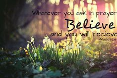 """Whatever you ask in prayer, believe and you will receive."""