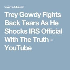 Trey Gowdy Fights Back Tears As He Shocks IRS Official With The Truth - YouTube