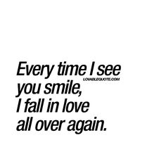 """""""Every time I see you smile, I fall in love all over again."""" Ah that smile. That beautiful smile. #fallinlove #again www.lovablequote.com"""