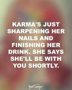 She'll be with you shortly. #karma