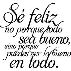 Sé feliz y podrás ver lo bueno en todo. Positive Messages, Positive Quotes, Motivational Phrases, Inspirational Quotes, Merian, Spanish Quotes, Favorite Quotes, Love Quotes, Wisdom