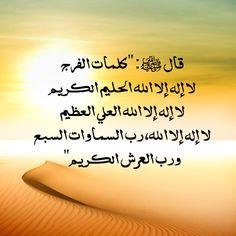 قال ﷺ: (كلمات الفرج، لا إله إلا الله الحليم الكريم، لا إله إلا الله العلي العظيم، لا إله إلا الله، رب السماوات السبع، ورب العرش الكريم).