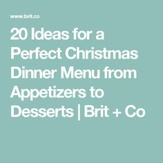 20 Ideas for a Perfect Christmas Dinner Menu from Appetizers to Desserts | Brit + Co