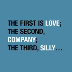 """The first is love; the second, company; the third, silly…"""