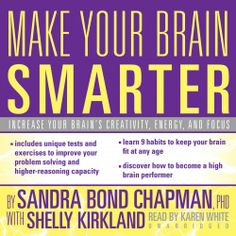 "Make Your Brain Smarter: An Easy Plan to Increase Your Creativity, Energy, and Focus by Sandra Bond Chapman. The human brain is not a static organ; it's plastic, which means it can grow and change. But just like a muscle, you have to exercise it. In this book, renowned cognitive neuroscientist Dr. Sandra Bond Chapman gives you the comprehensive fitness plan you need to ""exercise"" your way to a healthier brain. (Adult Nonfiction on Unabridged CD)"