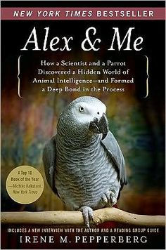 Alex and Me: How a Scientist and a Parrot Discovered a Hidden World of Animal Intelligence - and Formed a Deep Bond in the Process