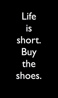 Life is short buy the Shoes ..I just had to,.........................