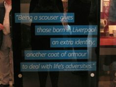 Quote in Museum of Liverpool. I'm proud to call myself a Scouser.