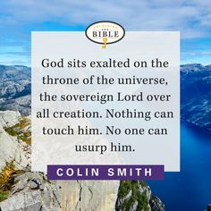 God sits exalted on the throne of the universe, the sovereign Lord over all creation. Nothing can touch him. No one can usurp him. — Colin Smith