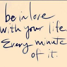 Be in love with YOUR life...