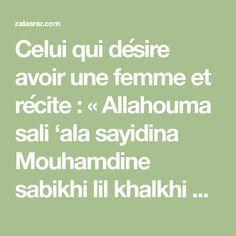Celui qui désire avoir une femme et récite : « Allahouma sali 'ala sayidina Mouhamdine sabikhi lil khalkhi Nourouhou wa rahmatoune lil 'aalamiina zouhourouhou » 400 fois Puis « Khaalou yaawaylana mane ba'hassana mine markhadina haaza maa wa'hada rahmaanou wa sadakhal moursalouuna » 400 fois ( verset 51 sourate Yasin) ensuite écrire et accrocher devant…