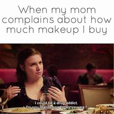When my mom complains about how much makeup I buy...