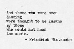 """""""And those who were seen dancing, Were thought to be insane by those who could not hear the music"""""""