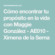 Cómo encontrar tu propósito en la vida con Maggie González - AE010 - Ximena de la Serna