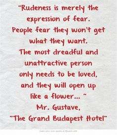"""Rudeness is merely the expression of fear. People fear they won't get what they want.."" Mr. Gustave, The Grand Budapest Hotel"