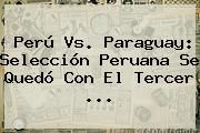 http://tecnoautos.com/wp-content/uploads/imagenes/tendencias/thumbs/peru-vs-paraguay-seleccion-peruana-se-quedo-con-el-tercer.jpg Peru Vs Paraguay. Perú vs. Paraguay: Selección peruana se quedó con el tercer ..., Enlaces, Imágenes, Videos y Tweets - http://tecnoautos.com/actualidad/peru-vs-paraguay-peru-vs-paraguay-seleccion-peruana-se-quedo-con-el-tercer/