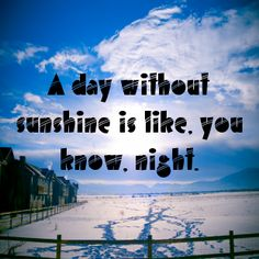 A day without sunshine is like, you know, night....