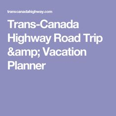 Trans-Canada Highway Road Trip & Vacation Planner