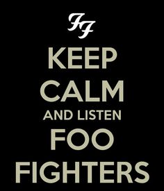 Keep Calm and listen to Foo Fighters. wow thats kind of impossible i always turn into like crazy mode