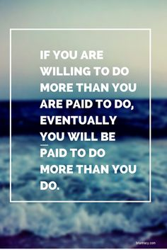 Thought For The Day: If You Are Willing To Do More Than You Are Paid To Do