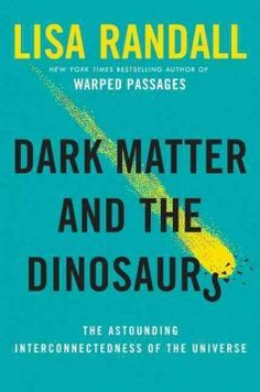 Dark matter and the dinosaurs : the astounding interconnectedness of the universe by Lisa Randall. A renowned particle physicist draws on original research into dark matter to illuminate the surprising connections between deep space and life on Earth.