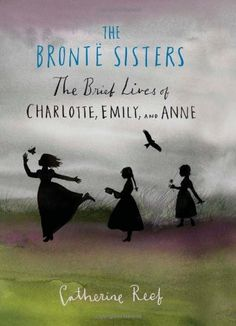 The Brontë Sisters: The Brief Lives of Charlotte, Emily, and Anne -- Read about the lives of these three literary sisters during times of oppression and hardship.