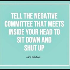 Yes, theme of the day! Negative thoughts, be gone! Remember we ARE what we THINK