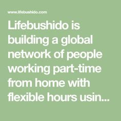 Lifebushido is building a global network of people working part-time from home with flexible hours using their unique talents.