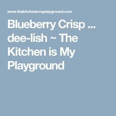Blueberry Crisp ... dee-lish ~ The Kitchen is My Playground