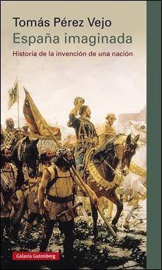 España imaginada : historia de la invención de una nación / Tomás Pérez Vejo Edición1ª ed. PublicaciónBarcelona : Galaxia Gutenberg ; 2015