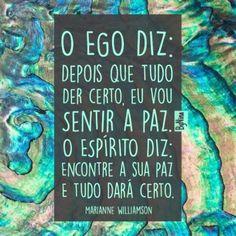 <p></p><p>O ego diz: depois que tudo der certo, eu vou sentir a paz. O espírito diz: encontre a sua paz e tudo dará certo. (Marianne Williamson)</p>