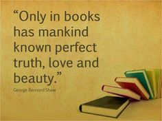 """Only in books had mankind known perfect truth, love, and beauty"" - George Bernard Shaw I Love Books, Books To Read, My Books, Reading Quotes, Book Quotes, Book Memes, Reading Books, I Love Reading, Bernard Shaw"