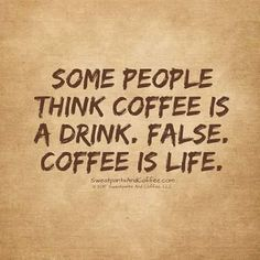 SOME PEOPLE THINK COFFEE IS A DRINK. FALSE. COFFEE IS LIFE.