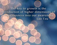 """The key to growth is the introduction of higher dimensions of consciousness in to our awareness."" ~ Lao Tzu"
