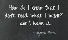 How do I know that I don't need what I want? I don't have it. Byron Katie  This quote courtesy of @Pinstamatic (http://pinstamatic.com)