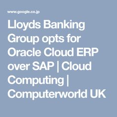 Lloyds Banking Group opts for Oracle Cloud ERP over SAP   Cloud Computing   Computerworld UK