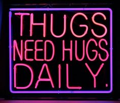 Even thugs need hugs.