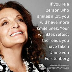 If you're a person who smiles a lot, you will have more smile lines. Your wrinkles reflect the roads you have taken Diane von Furstenberg #LiveWhatYouLove