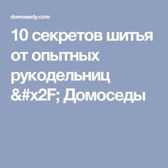 10 секретов шитья от опытных рукодельниц / Домоседы