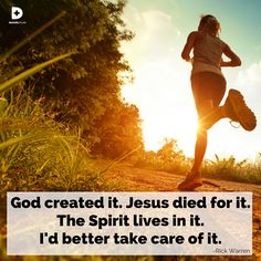 God created your body, Jesus died for it, the Holy Spirit lives in it... take care of it.