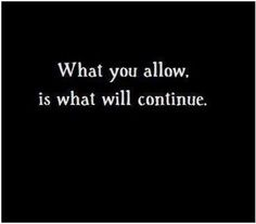 What you allow, is what will continue.