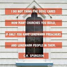 """I do not think the devil cares how many churches you build, if only you have lukewarm preachers and lukewarm people in them."" Charles H. Spurgeon"
