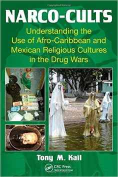Narco-Cults: Understanding the Use of Afro-Caribbean and Mexican Religious Cultures in the Drug Wars: Tony M. Kail: 9781466595453: Amazon.com: Books