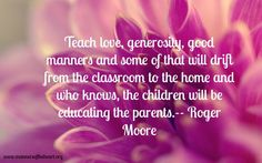 Teach love, generosity, good manners and some of that will drift from the classroom to the home and who knows, the children will be educating the parents. --Roger Moore