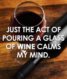 Just the act of pouring a glass of wine calms my mind.  Solo l'atto di versare il vino nel mio calice mi rilassa la mente.