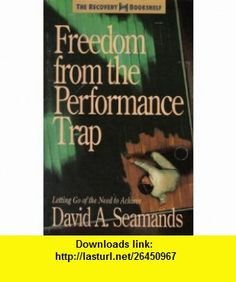 Freedom from the Performance Trap (The Recovery helf) (9780896939868) David Seamand, David A. Seamands , ISBN-10: 0896939863  , ISBN-13: 978-0896939868 ,  , tutorials , pdf , ebook , torrent , downloads , rapidshare , filesonic , hotfile , megaupload , fileserve